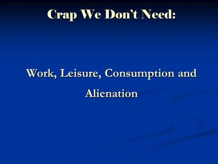 Crap We Don't Need: Work, Leisure, Consumption and Alienation.
