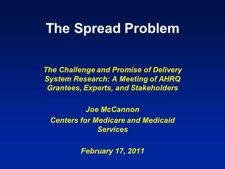 The Spread Problem The Challenge and Promise of Delivery System Research: A Meeting of AHRQ Grantees, Experts, and Stakeholders Joe McCannon Centers for.
