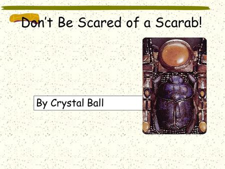 Don't Be Scared of a Scarab! By Crystal Ball The Scarab Beetle is also known as the Dung Beetle. The scarab beetle and his mate lay their larva eggs.