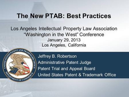 "The New PTAB: Best Practices Los Angeles Intellectual Property Law Association ""Washington in the West"" Conference January 29, 2013 Los Angeles, California."
