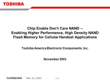 Confidential Nov. 21, 2003 - 1 - Chip Enable Don't Care NAND – Enabling Higher Performance, High Density NAND Flash Memory for Cellular Handset Applications.