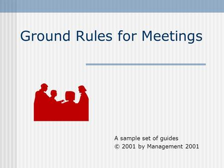 Ground Rules for Meetings A sample set of guides © 2001 by Management 2001.