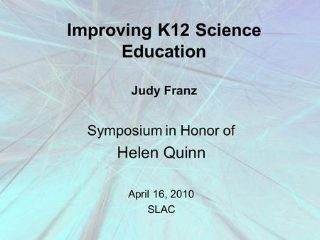 Improving K12 Science Education Judy Franz Symposium in Honor of Helen Quinn April 16, 2010 SLAC.