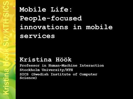 Kristina Höök SU/KTH SICS Mobile Life: People-focused innovations in mobile services Kristina Höök Professor in Human-Machine Interaction Stockholm University/KTH.