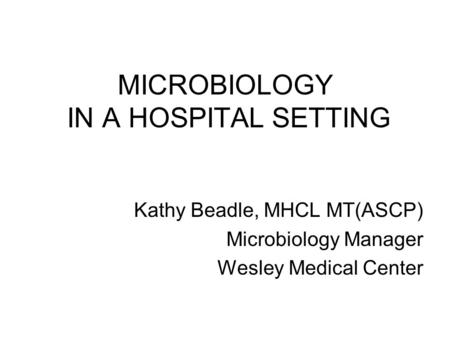 MICROBIOLOGY IN A HOSPITAL SETTING Kathy Beadle, MHCL MT(ASCP) Microbiology Manager Wesley Medical Center.