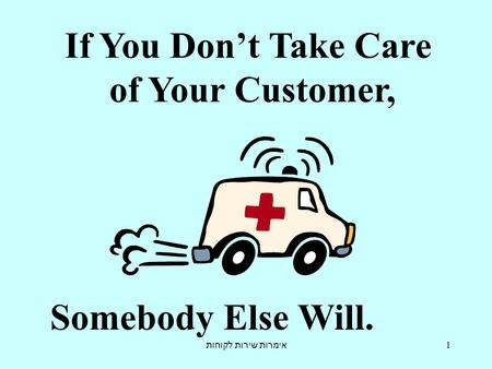 אימרות שירות לקוחות 1 If You Don't Take Care of Your Customer, Somebody Else Will.