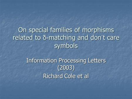 On special families of morphisms related to δ- matching and don ' t care symbols Information Processing Letters (2003) Richard Cole et al.