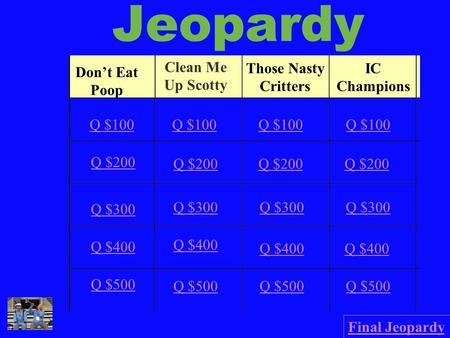 Jeopardy Don't Eat Poop Clean Me Up Scotty Those Nasty Critters IC Champions Q $100 Q $200 Q $300 Q $400 Q $500 Q $100 Q $200 Q $300 Q $400 Q $500 Final.