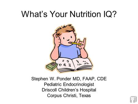 What's Your Nutrition IQ? Stephen W. Ponder MD, FAAP, CDE Pediatric Endocrinologist Driscoll Children's Hospital Corpus Christi, Texas.