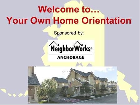 Welcome to… Your Own Home Orientation Sponsored by: