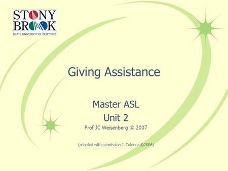 Giving Assistance Master ASL Unit 2 Prof JC Weisenberg © 2007 (adapted with permission J. Colonna ©2006)