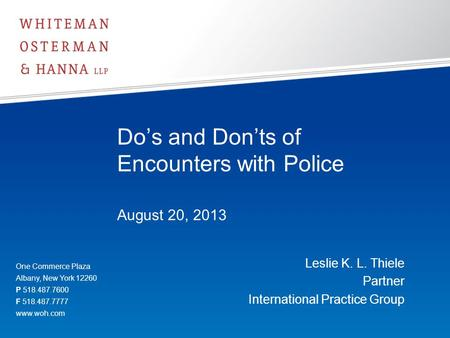 Do's and Don'ts of Encounters with Police August 20, 2013 Leslie K. L. Thiele Partner International Practice Group One Commerce Plaza Albany, New York.