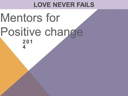 201 4 Mentors for Positive change LOVE NEVER FAILS.