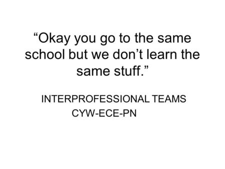 """Okay you go to the same school but we don't learn the same stuff."" INTERPROFESSIONAL TEAMS CYW-ECE-PN."