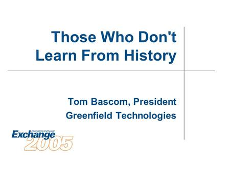 Those Who Don't Learn From History Tom Bascom, President Greenfield Technologies.