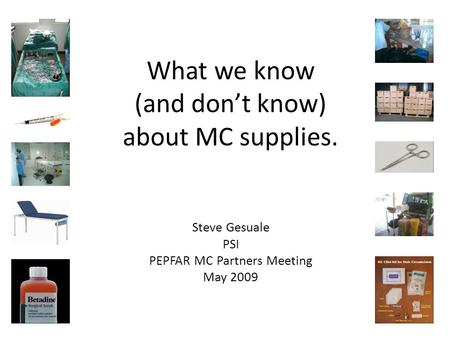 What we know (and don't know) about MC supplies. Steve Gesuale PSI PEPFAR MC Partners Meeting May 2009.