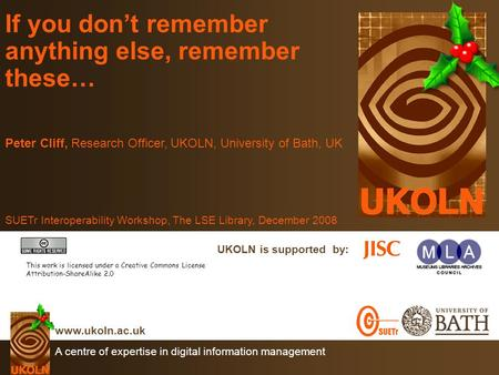 A centre of expertise in digital information management www.ukoln.ac.uk UKOLN is supported by: If you don't remember anything else, remember these… Peter.