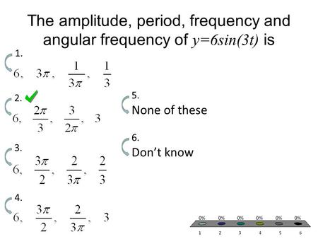 The amplitude, period, frequency and angular frequency of y=6sin(3t) is 1. 2. 3. 4. None of these 5. Don't know 6.