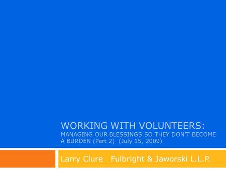 WORKING WITH VOLUNTEERS: MANAGING OUR BLESSINGS SO THEY DON'T BECOME A BURDEN (Part 2) (July 15, 2009) Larry Clure Fulbright & Jaworski L.L.P.