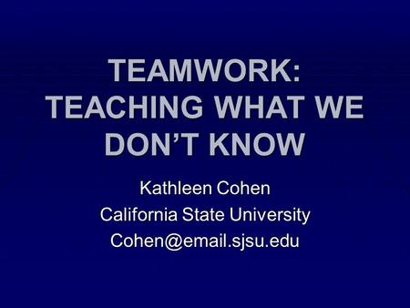 TEAMWORK: TEACHING WHAT WE DON'T KNOW Kathleen Cohen California State University