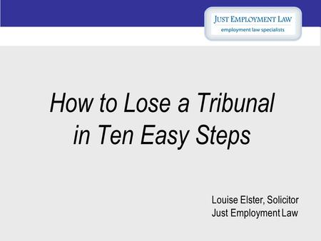 How to Lose a Tribunal in Ten Easy Steps Louise Elster, Solicitor Just Employment Law.