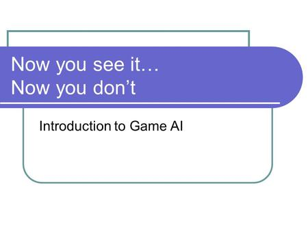 Now you see it… Now you don't Introduction to Game AI.