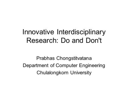 Innovative Interdisciplinary Research: Do and Don't Prabhas Chongstitvatana Department of Computer Engineering Chulalongkorn University.
