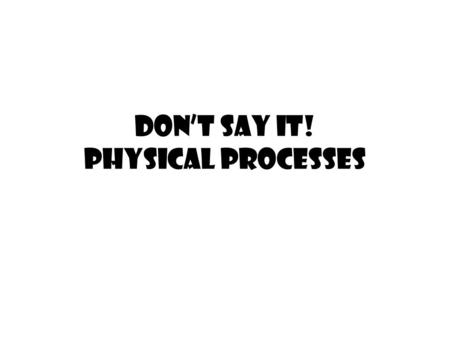 Don't Say It! Physical Processes
