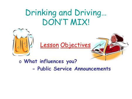 Drinking and Driving… DON'T MIX ! Lesson Objectives o What influences you? - Public Service Announcements.