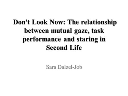 Don't Look Now: The relationship between mutual gaze, task performance and staring in Second Life Don't Look Now: The relationship between mutual gaze,