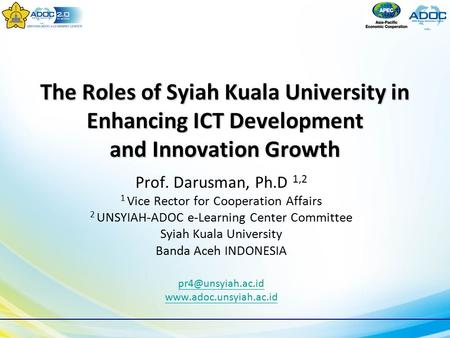 The Roles of Syiah Kuala University in Enhancing ICT Development and Innovation Growth Prof. Darusman, Ph.D 1,2 1 Vice Rector for Cooperation Affairs 2.