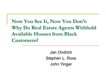 Now You See It, Now You Don't: Why Do Real Estate Agents Withhold Available Houses from Black Customers? Jan Ondrich Stephen L. Ross John Yinger.