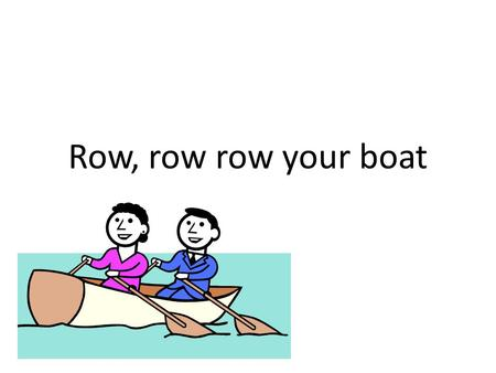 Row, row row your boat.