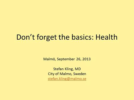 Don't forget the basics: Health Malmö, September 26, 2013 Stefan Kling, MD City of Malmo, Sweden