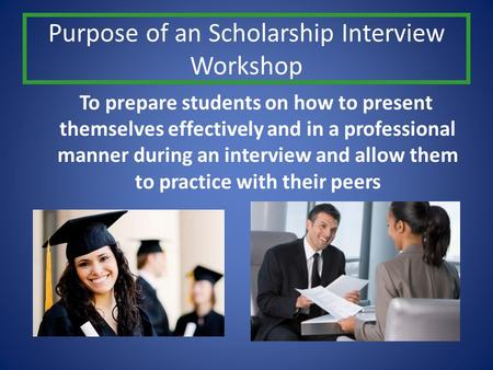 Purpose of an Scholarship Interview Workshop To prepare students on how to present themselves effectively and in a professional manner during an interview.