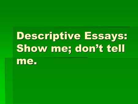 Descriptive Essays: Show me; don't tell me.. Descriptive Essay  Describes a specific place, person, thing, idea, event, etc. in great detail, using sensory.