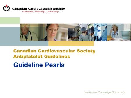 Leadership. Knowledge. Community. Guideline Pearls Canadian Cardiovascular Society Antiplatelet Guidelines.