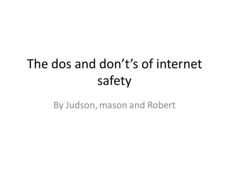 The dos and don't's of internet safety By Judson, mason and Robert.