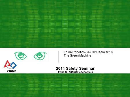 Edina Robotics FIRST® Team 1816 The Green Machine 2014 Safety Seminar Erika D., 1816 Safety Captain.