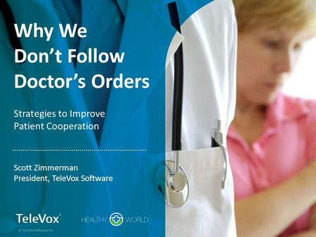 Why We Don't Follow Doctor's Orders Strategies to Improve Patient Cooperation Scott Zimmerman President, TeleVox Software © TeleVox Software Inc.