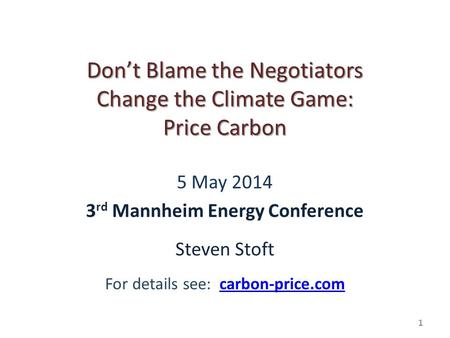 1 Don't Blame the Negotiators Change the Climate Game: Price Carbon 5 May 2014 3 rd Mannheim Energy Conference Steven Stoft For details see: carbon-price.comcarbon-price.com.