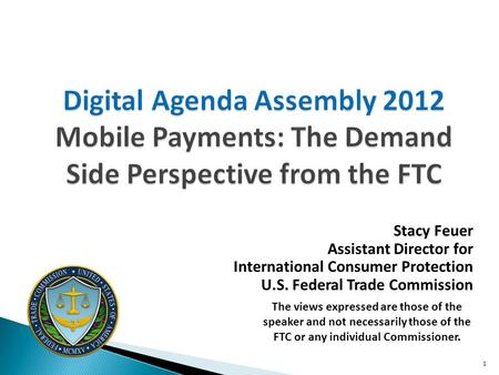 Digital Agenda Assembly 2012 Mobile Payments: The Demand Side Perspective from the FTC Stacy Feuer Assistant Director for International Consumer Protection.