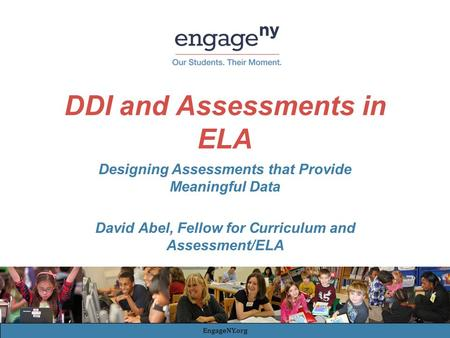 DDI and Assessments in ELA Designing Assessments that Provide Meaningful Data David Abel, Fellow for Curriculum and Assessment/ELA EngageNY.org.