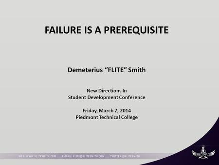 "FAILURE IS A PREREQUISITE Demeterius ""FLITE"" Smith New Directions In Student Development Conference Friday, March 7, 2014 Piedmont Technical College."