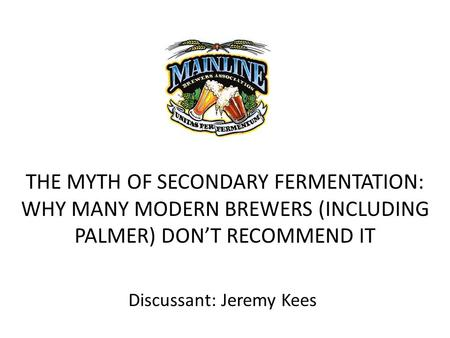 THE MYTH OF SECONDARY FERMENTATION: WHY MANY MODERN BREWERS (INCLUDING PALMER) DON'T RECOMMEND IT Discussant: Jeremy Kees.