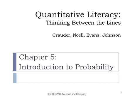 Quantitative Literacy: Thinking Between the Lines Crauder, Noell, Evans, Johnson Chapter 5: Introduction to Probability © 2013 W. H. Freeman and Company.