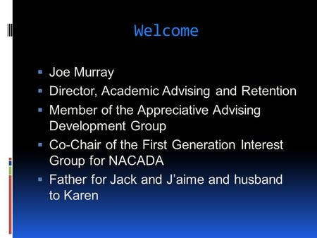 Welcome  Joe Murray  Director, Academic Advising and Retention  Member of the Appreciative Advising Development Group  Co-Chair of the First Generation.