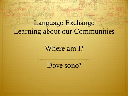 Language Exchange Learning about our Communities Where am I? Dove sono?