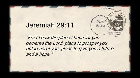 "Jeremiah 29:11 ""For I know the plans I have for you declares the Lord, plans to prosper you not to harm you, plans to give you a future and a hope."""