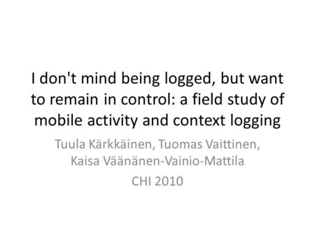 I don't mind being logged, but want to remain in control: a field study of mobile activity and context logging Tuula Kärkkäinen, Tuomas Vaittinen, Kaisa.